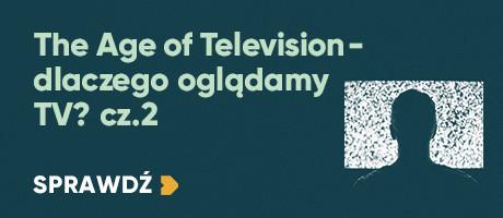 The Age of Television – dlaczego oglądamy TV cz.2